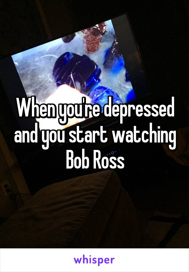 When you're depressed and you start watching Bob Ross