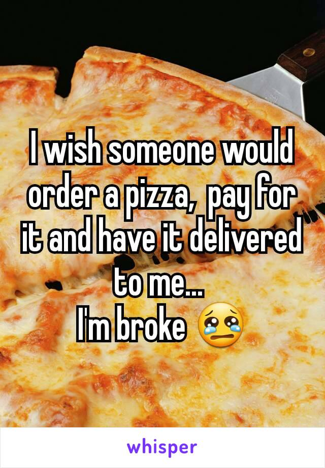 I wish someone would order a pizza,  pay for it and have it delivered to me...  I'm broke 😢