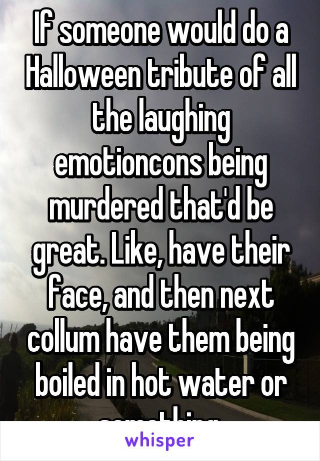 If someone would do a Halloween tribute of all the laughing emotioncons being murdered that'd be great. Like, have their face, and then next collum have them being boiled in hot water or something.