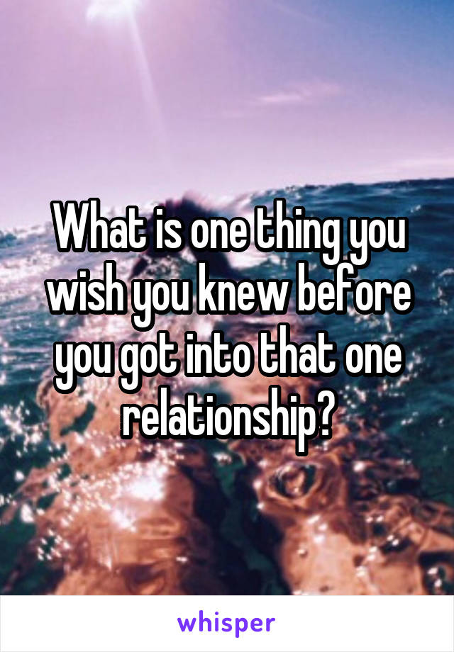 What is one thing you wish you knew before you got into that one relationship?