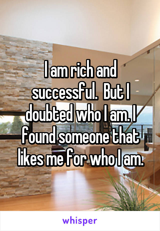 I am rich and successful.  But I doubted who I am. I found someone that likes me for who I am.
