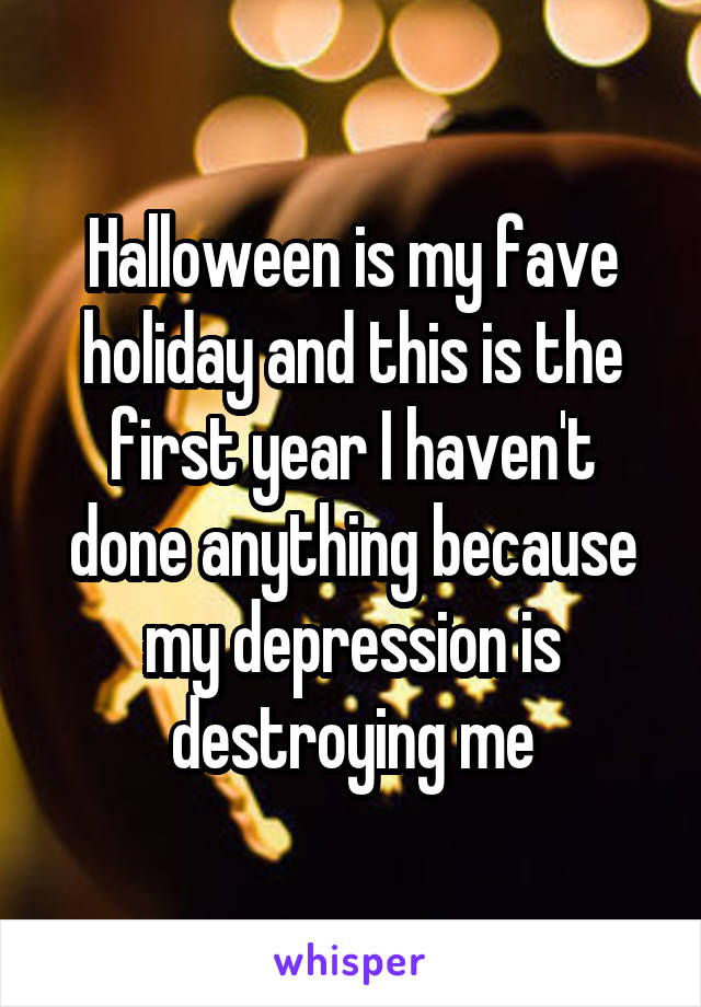 Halloween is my fave holiday and this is the first year I haven't done anything because my depression is destroying me