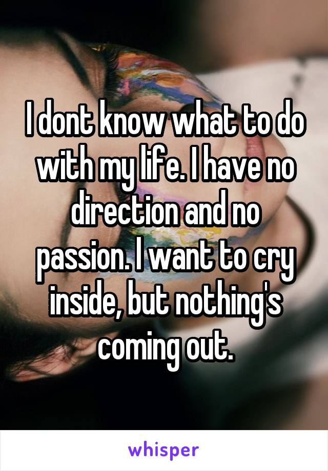 I dont know what to do with my life. I have no direction and no passion. I want to cry inside, but nothing's coming out.