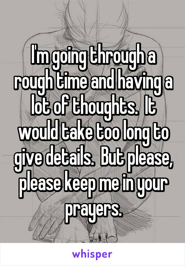I'm going through a rough time and having a lot of thoughts.  It would take too long to give details.  But please, please keep me in your prayers.