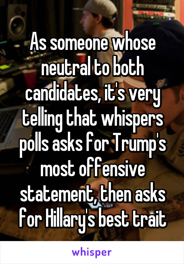 As someone whose neutral to both candidates, it's very telling that whispers polls asks for Trump's most offensive statement, then asks for Hillary's best trait