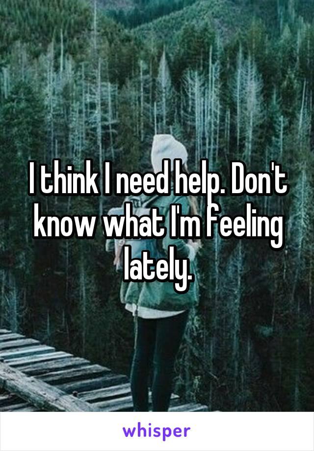 I think I need help. Don't know what I'm feeling lately.