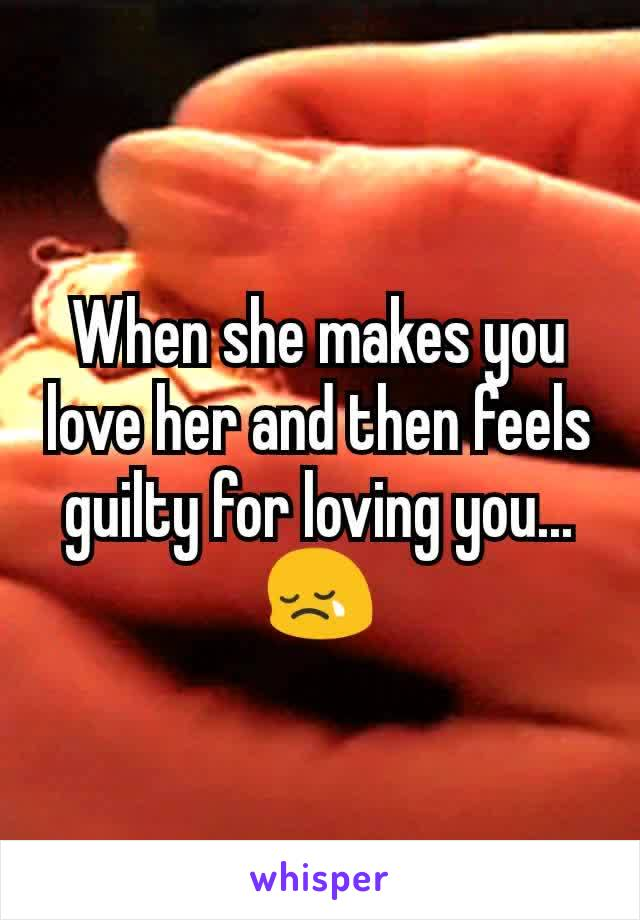 When she makes you love her and then feels guilty for loving you...😢