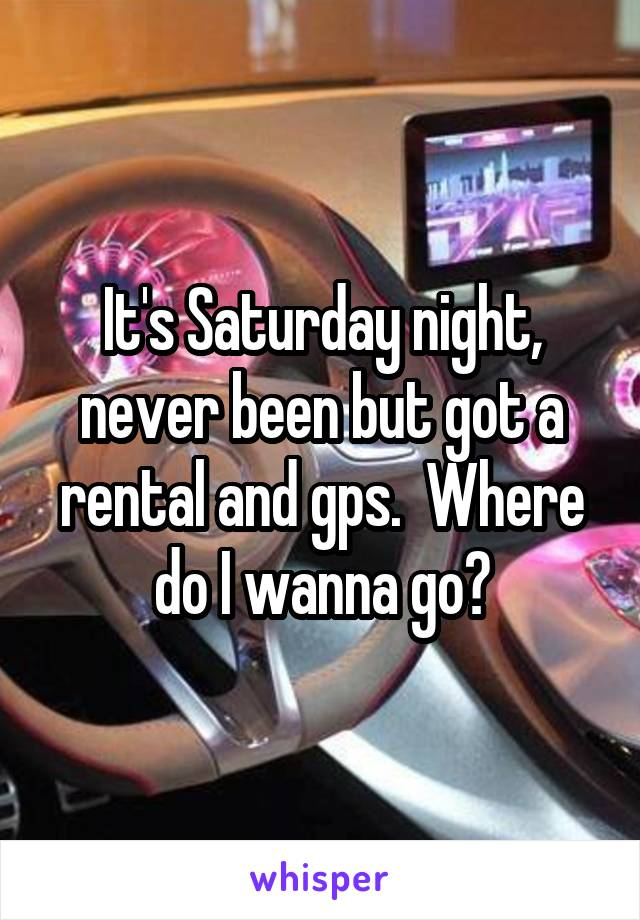 It's Saturday night, never been but got a rental and gps.  Where do I wanna go?