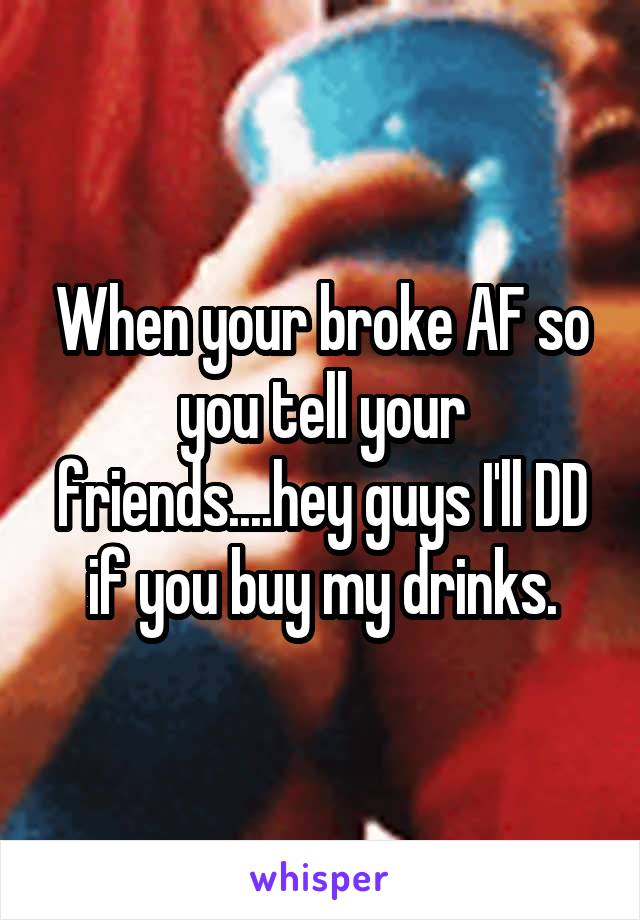 When your broke AF so you tell your friends....hey guys I'll DD if you buy my drinks.