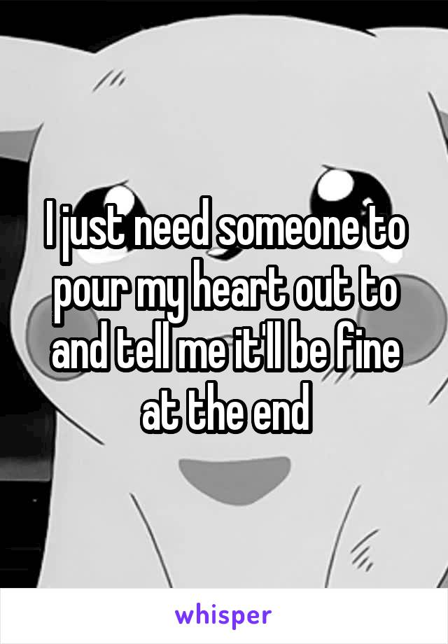 I just need someone to pour my heart out to and tell me it'll be fine at the end