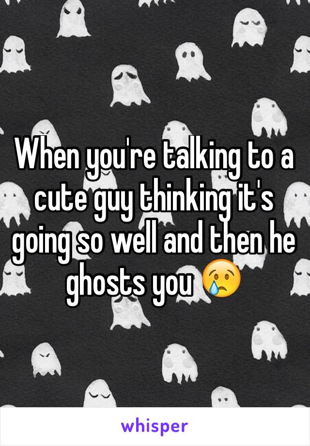 When you're talking to a cute guy thinking it's going so well and then he ghosts you 😢