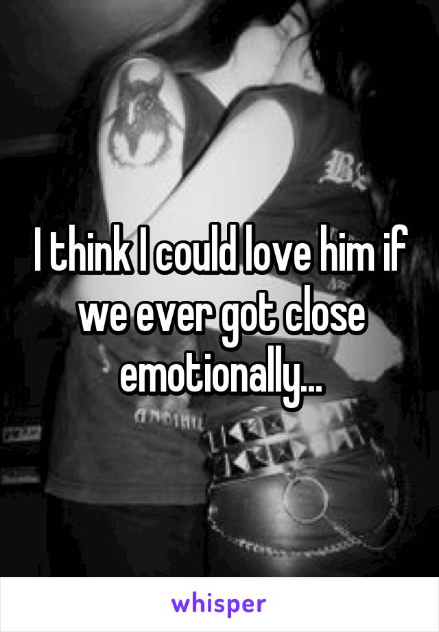 I think I could love him if we ever got close emotionally...