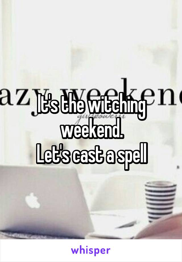 It's the witching weekend. Let's cast a spell