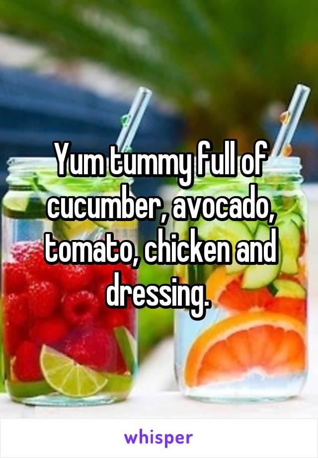 Yum tummy full of cucumber, avocado, tomato, chicken and dressing.