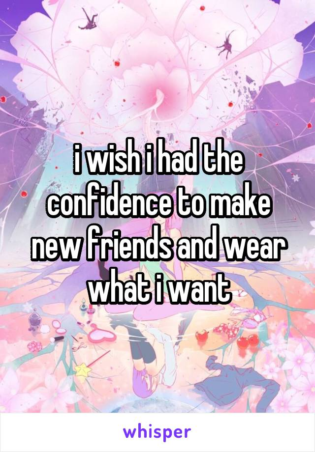 i wish i had the confidence to make new friends and wear what i want