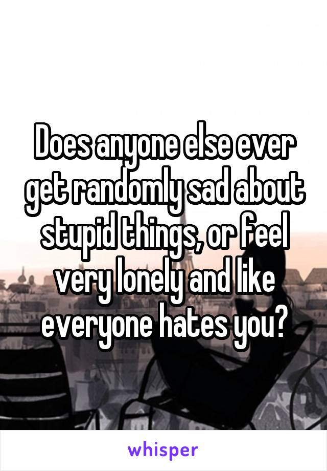 Does anyone else ever get randomly sad about stupid things, or feel very lonely and like everyone hates you?