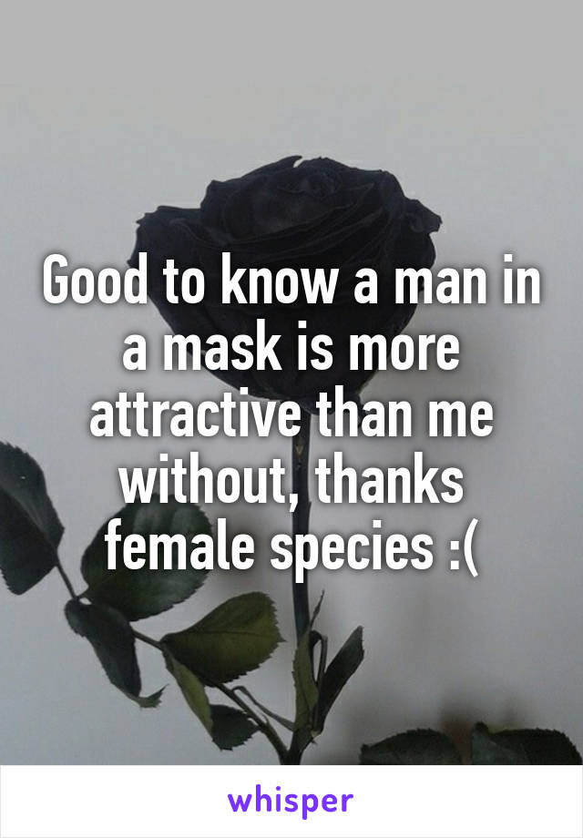 Good to know a man in a mask is more attractive than me without, thanks female species :(