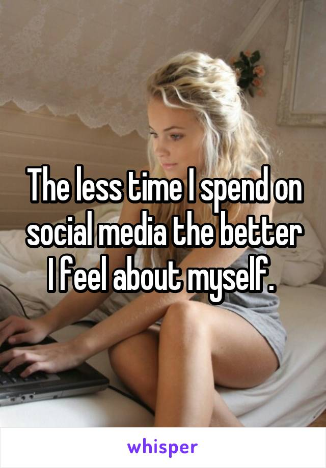 The less time I spend on social media the better I feel about myself.