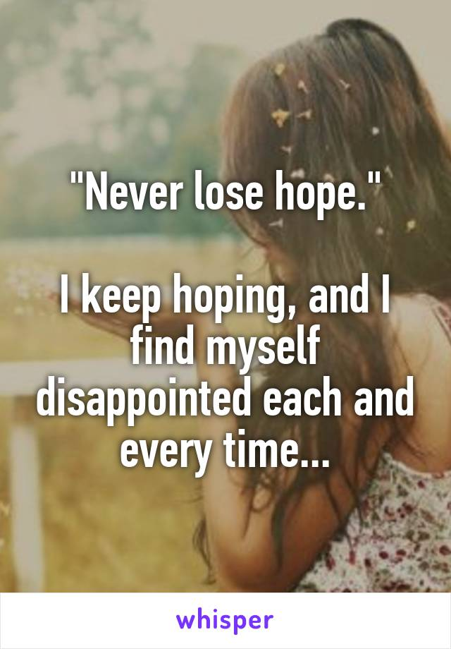 """""""Never lose hope.""""  I keep hoping, and I find myself disappointed each and every time..."""