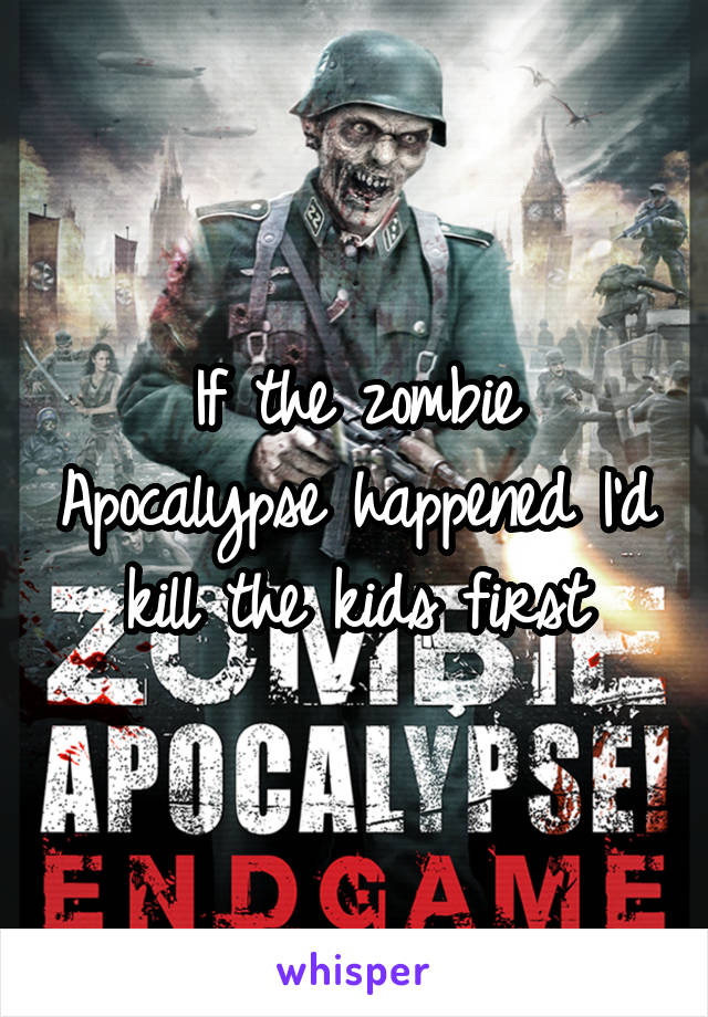 If the zombie Apocalypse happened I'd kill the kids first