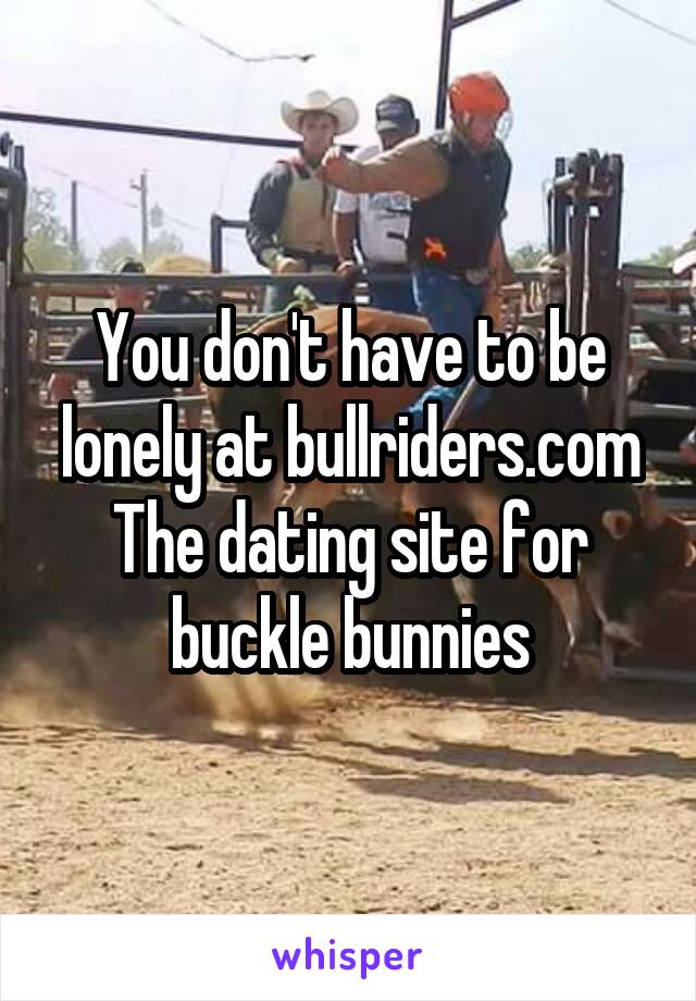 You don't have to be lonely at bullriders.com The dating site for buckle bunnies