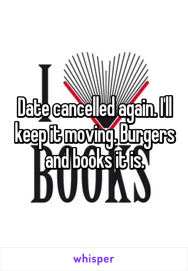 Date cancelled again. I'll keep it moving. Burgers and books it is.