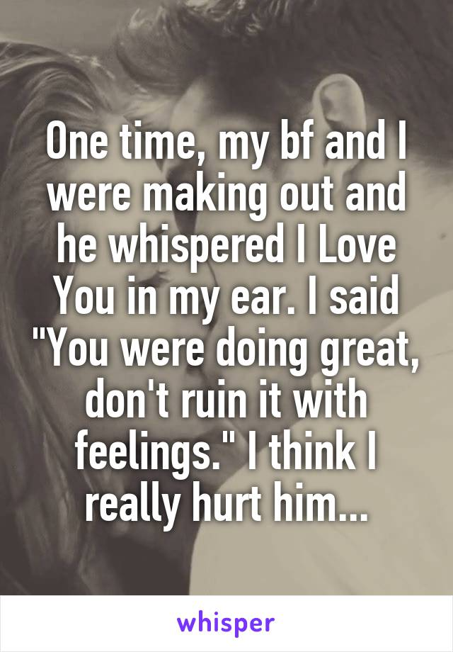 """One time, my bf and I were making out and he whispered I Love You in my ear. I said """"You were doing great, don't ruin it with feelings."""" I think I really hurt him..."""