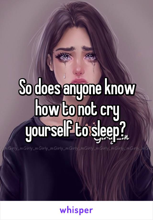So does anyone know how to not cry yourself to sleep?