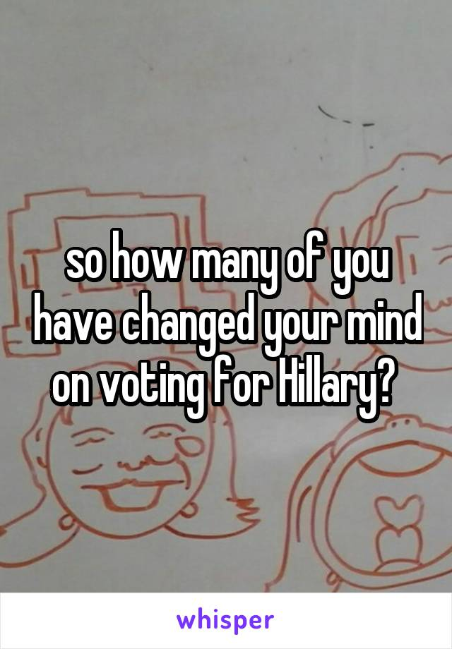 so how many of you have changed your mind on voting for Hillary?