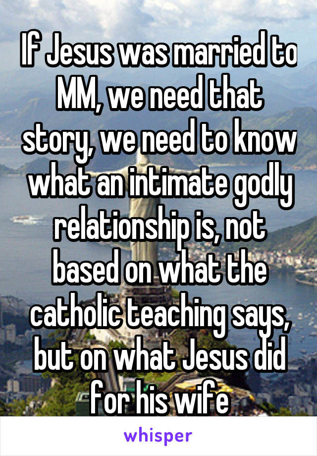 If Jesus was married to MM, we need that story, we need to know what an intimate godly relationship is, not based on what the catholic teaching says, but on what Jesus did for his wife