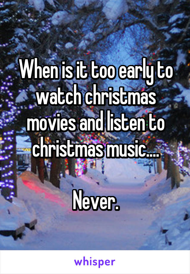 When is it too early to watch christmas movies and listen to christmas music....  Never.