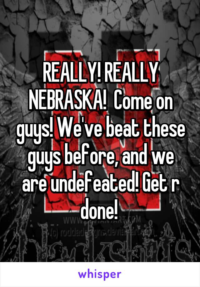 REALLY! REALLY NEBRASKA!  Come on guys! We've beat these guys before, and we are undefeated! Get r done!