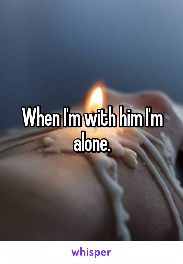 When I'm with him I'm alone.