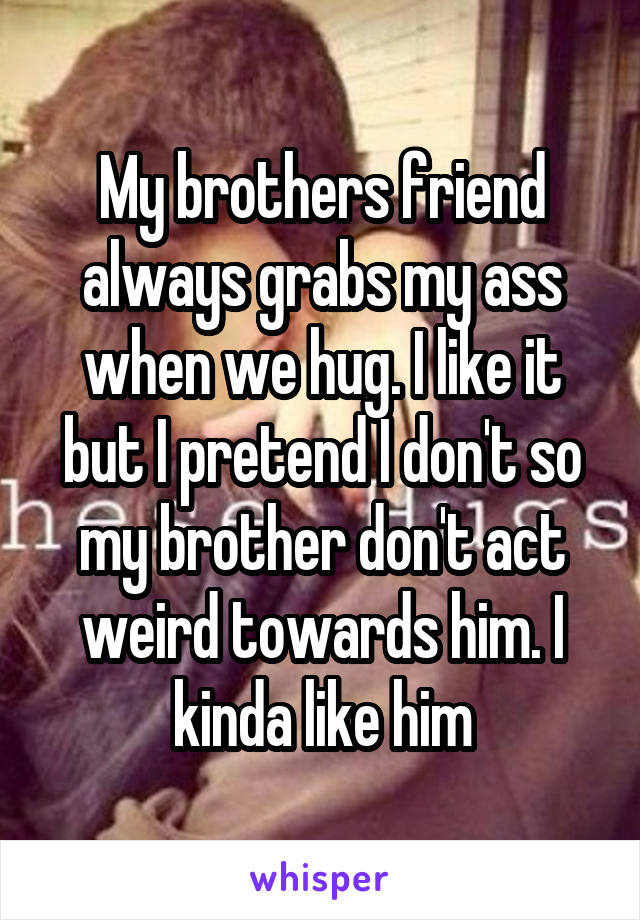 My brothers friend always grabs my ass when we hug. I like it but I pretend I don't so my brother don't act weird towards him. I kinda like him