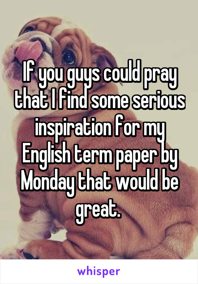 If you guys could pray that I find some serious inspiration for my English term paper by Monday that would be great.