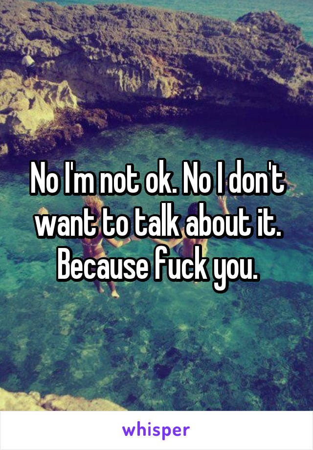 No I'm not ok. No I don't want to talk about it. Because fuck you.