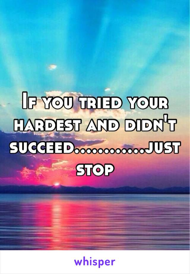If you tried your hardest and didn't succeed…………just stop