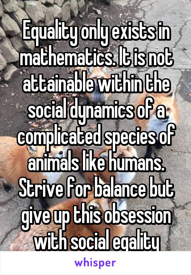 Equality only exists in mathematics. It is not attainable within the social dynamics of a complicated species of animals like humans. Strive for balance but give up this obsession with social eqality