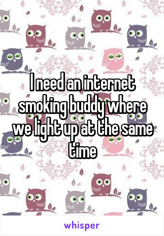I need an internet smoking buddy where we light up at the same time