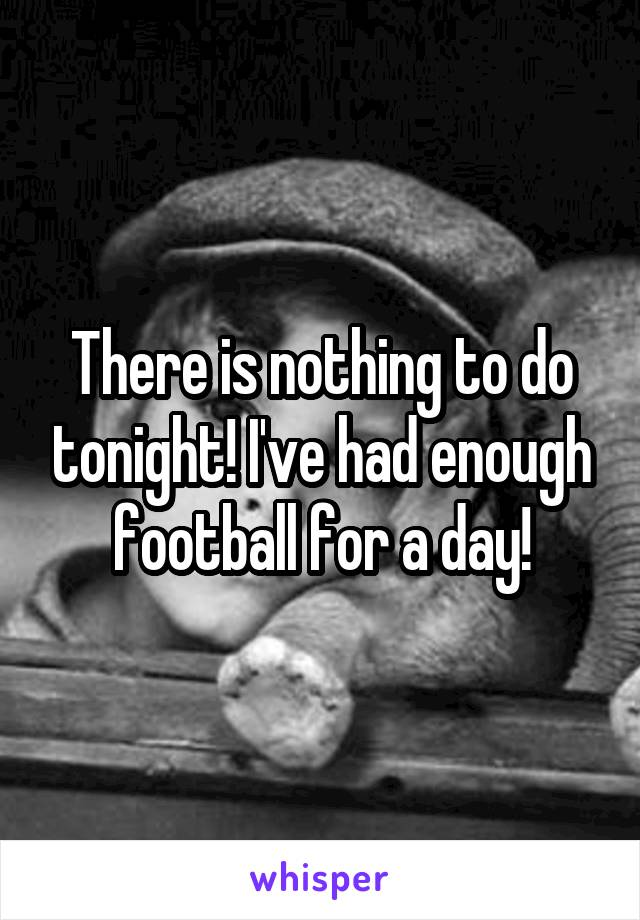 There is nothing to do tonight! I've had enough football for a day!