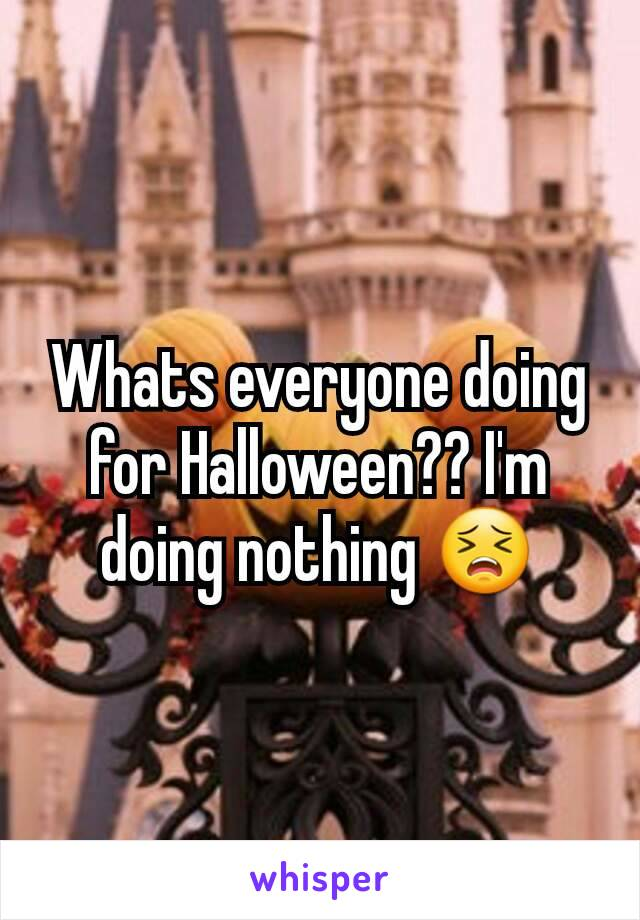 Whats everyone doing for Halloween?? I'm doing nothing 😣