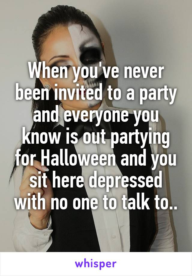 When you've never been invited to a party and everyone you know is out partying for Halloween and you sit here depressed with no one to talk to..