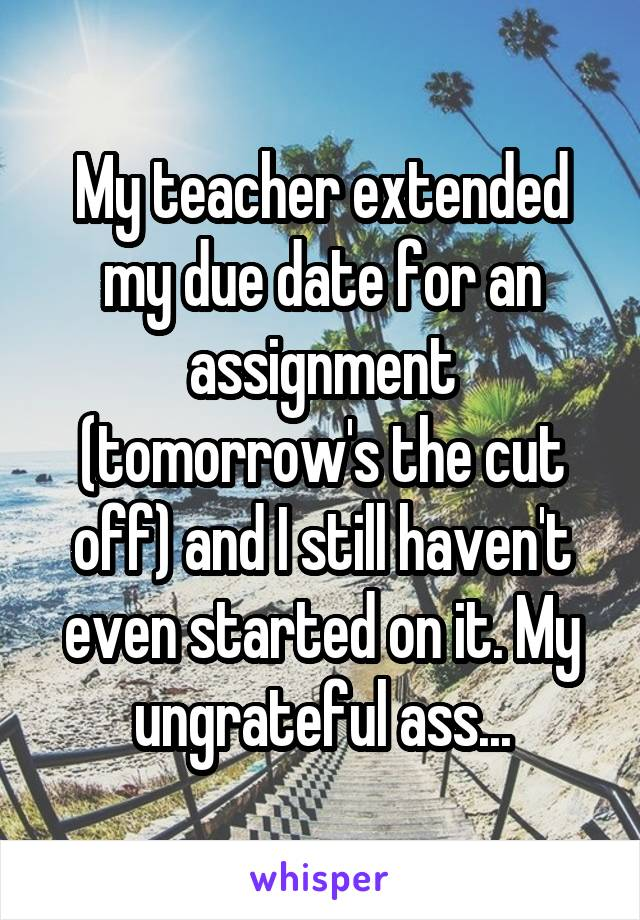 My teacher extended my due date for an assignment (tomorrow's the cut off) and I still haven't even started on it. My ungrateful ass...