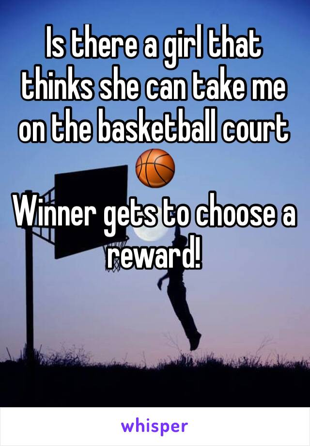 Is there a girl that thinks she can take me on the basketball court 🏀  Winner gets to choose a reward!