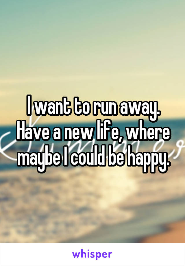 I want to run away. Have a new life, where maybe I could be happy.