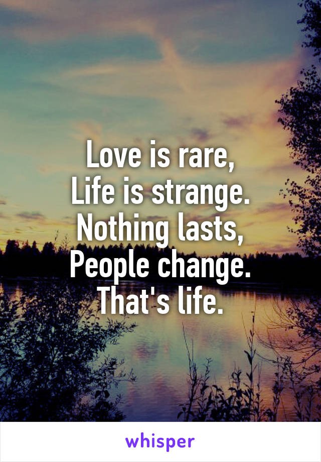 Love is rare, Life is strange. Nothing lasts, People change. That's life.