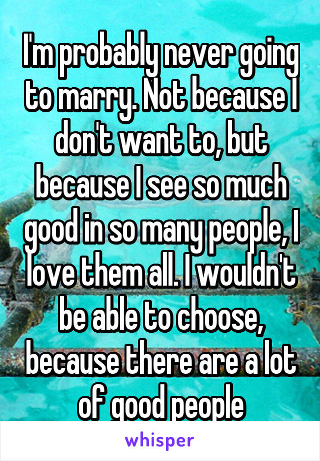 I'm probably never going to marry. Not because I don't want to, but because I see so much good in so many people, I love them all. I wouldn't be able to choose, because there are a lot of good people