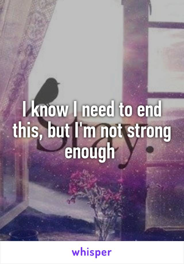 I know I need to end this, but I'm not strong enough