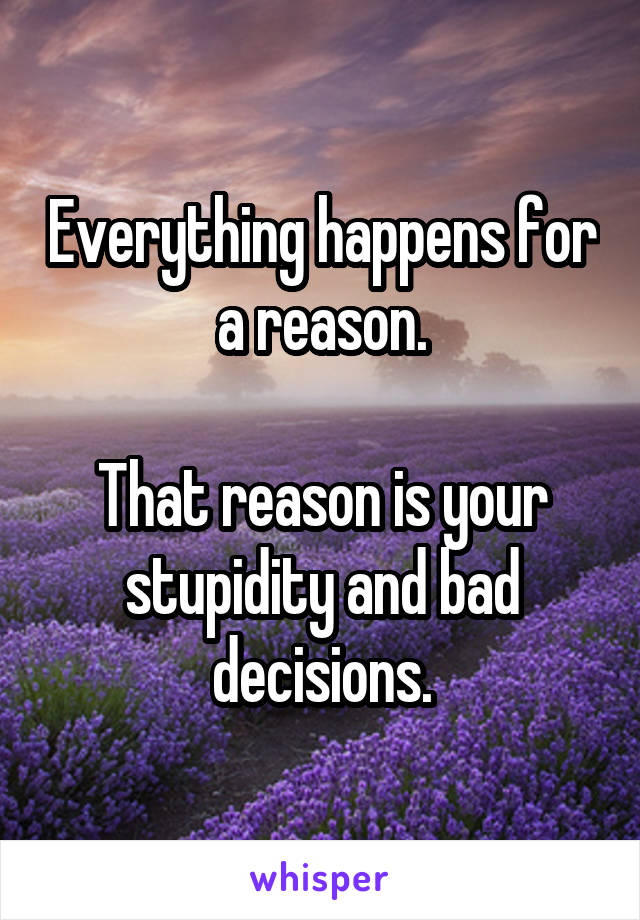 Everything happens for a reason.  That reason is your stupidity and bad decisions.