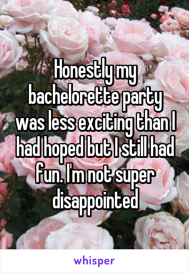 Honestly my bachelorette party was less exciting than I had hoped but I still had fun. I'm not super disappointed